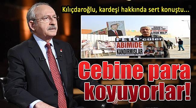 Kılıçdaroğlu'ndan kardeşine sert tepki: Cebine para koyuyorlar...