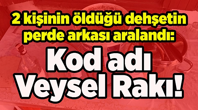 2 kişinin öldüğü dehşetin perde arkası: Kod adı Veysel Rakı!