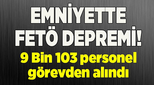 Emniyet'te FETÖ ile irtibatlı 9 bin 103 personel görevden alındı