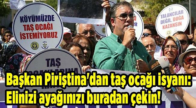 Başkan Piriştina'dan taş ocağı isyanı: Elinizi ayağınızı buradan çekin!