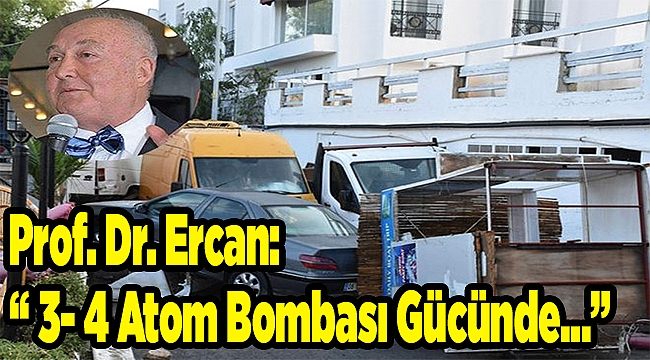 """Prof. Dr. Ercan: """" 3- 4 Atom Bombası Gücünde…"""""""