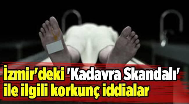 İzmir'deki 'Kadavra Skandalı' ile ilgili korkunç iddialar