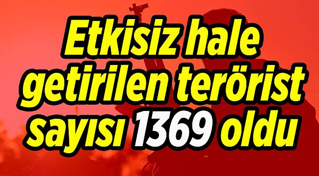 Etkisiz hale getirilen terörist sayısı 1369 oldu