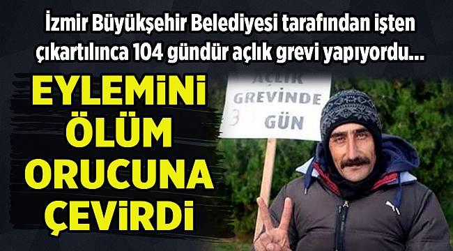 İzmir'de işini geri isteyen Mahir Kılıç ölüm orucuna başladı