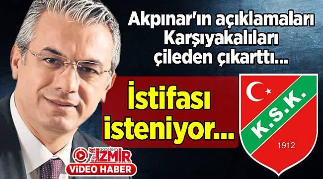 Akpınar'ın açıklamaları Karşıyaka'yı gerdi... İstifası isteniyor...