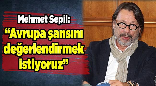 """Mehmet Sepil: """"Avrupa şansını değerlendirmek istiyoruz"""""""