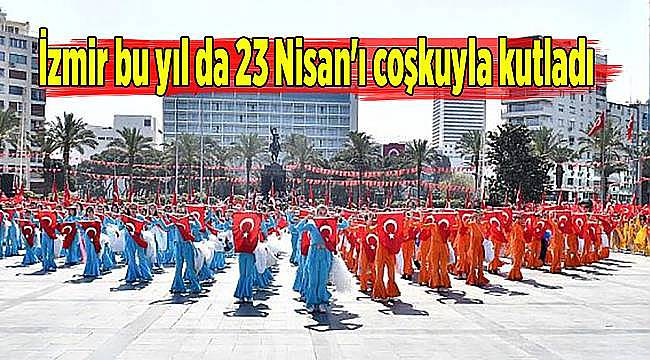 İzmir bu yıl da 23 Nisan'ı coşkuyla kutlandı