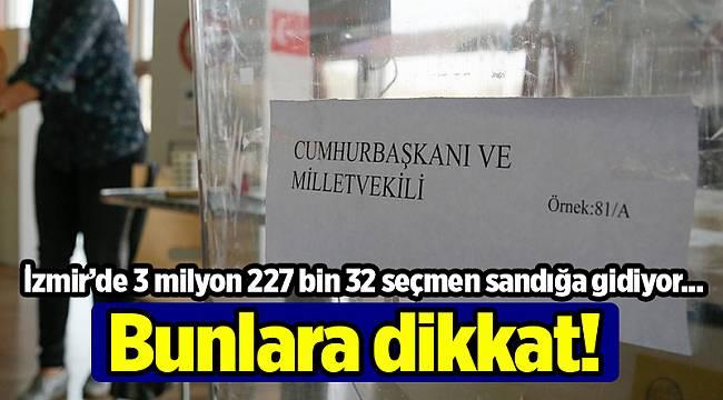 İzmir'de 3 milyon 227 bin 32 seçmen sandığa gidiyor; Bunlara dikkat!