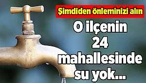 O İlçenin 24 mahallesinde su yok...