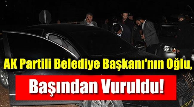 AK Partili Belediye Başkanı'nın Oğlu, Başından Vuruldu