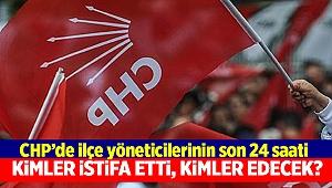 CHP'de ilçe yöneticilerinin son 24 saati