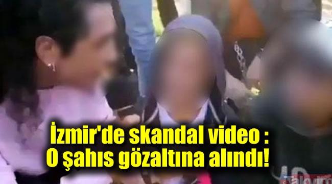 İzmir'de skandal video : O şahıs gözaltına alındı