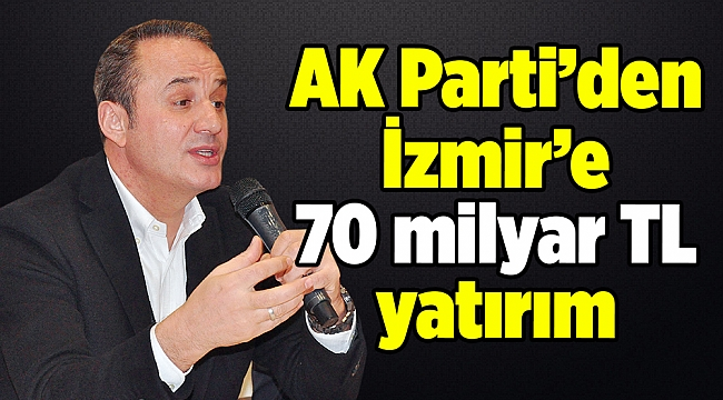 AK Parti'den İzmir'e 70 milyar TL yatırım