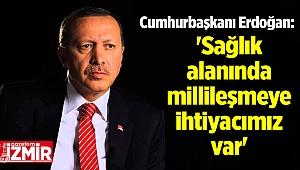 Cumhurbaşkanı Erdoğan: 'Sağlık alanında millileşmeye ihtiyacımız var'