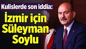 Kulislerde son iddia: İzmir için Süleyman Soylu