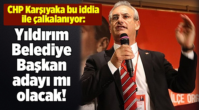 CHP Karşıyaka bu iddia ile çalkalanıyor: Yıldırım Belediye Başkan adayı mı olacak!