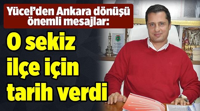 Yücel'den Ankara dönüşü önemli mesajlar: O sekiz ilçe için tarih verdi