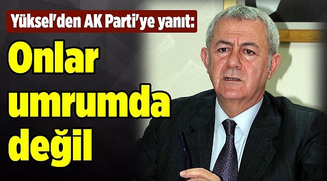 Yüksel'den AK Parti'ye yanıt: Onlar umrumda değil