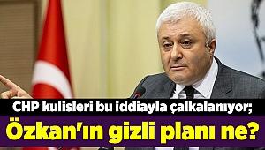 CHP kulisleri bu iddiayla çalkalanıyor; Özkan'ın gizli planı ne?