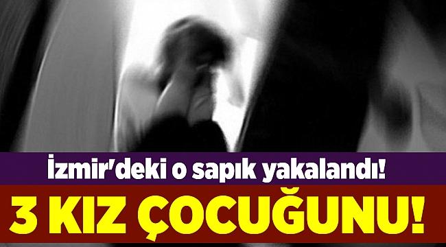 İzmir'deki o sapık yakalandı! 3 kız çocuğunu...