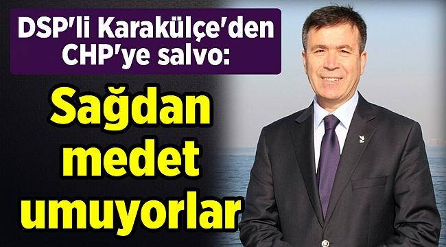 DSP'li Karakülçe'den CHP'ye salvo: Sağdan medet umuyorlar