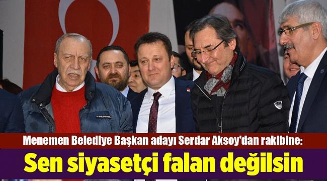 Serdar Aksoy'dan rakibine: Sen siyasetçi falan değilsin