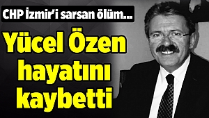 CHP İzmir'i sarsan ölüm... Yücel Özen hayatını kaybetti