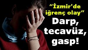 İzmir'de iğrenç olay: Darp, tecavüz, gasp...