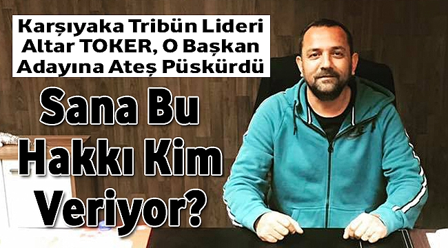 Karşıyaka Tribün Lideri Altar Toker O Başkan Adayına Ateş Püskürdü: