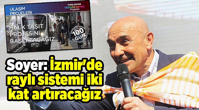 Soyer: İzmir'de raylı sistemi iki kat artıracağız