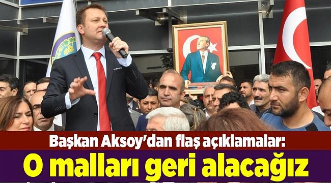 Başkan Aksoy'dan flaş açıklamalar: O malları geri alacağız