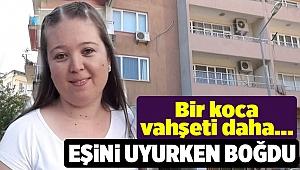 İzmir'de koca dehşeti: Kocası tarafından uyurken boğularak öldürüldü