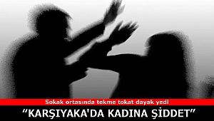 İzmir Karşıyaka'da kadına şiddet! Sokak ortasında tekme tokat dayak yedi