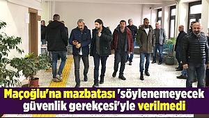 Maçoğlu'na mazbatası 'söylenemeyecek güvenlik gerekçesi'yle verilmedi