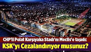 CHP'li Polat Karşıyaka Stadı'nı Meclis'e taşıdı: Cezalandırıyor musunuz?