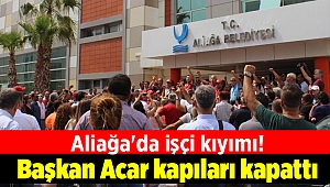 Aliağa'da işçi kıyımı! Başkan Acar kapıları kapattı