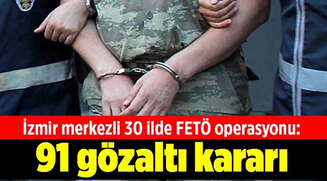 İzmir merkezli 30 ilde FETÖ operasyonu: 91 şüpheli hakkında gözaltı kararı