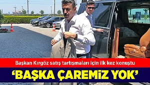 Başkan Kırgöz satış tartışmaları için ilk kez konuştu