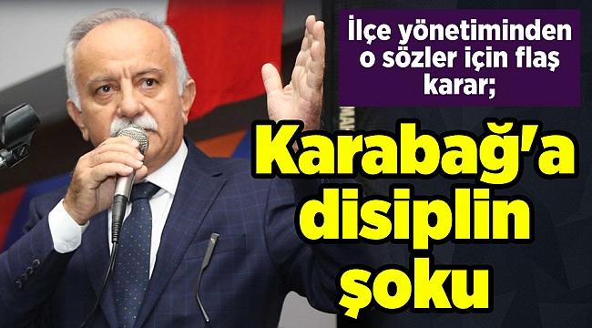 İlçe yönetiminden o sözler için flaş karar; Karabağ'a disiplin şoku