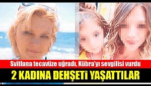 2 kadına dehşeti yaşattılar... Svitlana tecavüze uğradı, Kübra'yı sevgilisi vurdu
