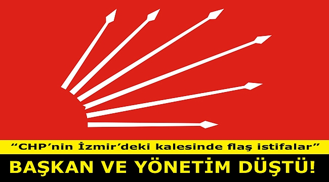 """CHP'NİN KALESİNDE FLAŞ İSTİFALAR: """"BAŞKAN VE YÖNETİM DÜŞTÜ"""""""