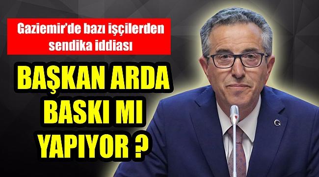 Gaziemir'de bazı işçilerden sendika iddiası! Başkan Arda baskı mı yapıyor?