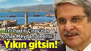 İYİ Partili Çıray'dan Konak Meydanı önerisi: Yıkın gitsin!