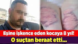 Eşine işkence eden kocaya 8 yıl! O suçtan beraat etti...