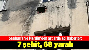 Şanlıurfa ve Mardin'den art arda acı haberler: 7 şehit, 68 yaralı