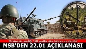 Türkiye'nin verdiği 120 saatlik süre bitince ne olacak? MSB'den saat 22.01 açıklaması