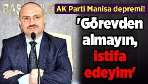 AK Parti Manisa depremi! 'Görevden almayın, istifa edeyim'