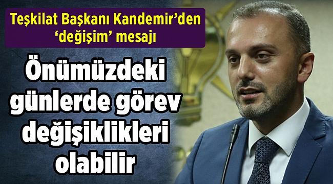 AK Partili Kandemir: Önümüzdeki günlerde görev değişiklikleri olabilir