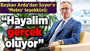 """Başkan Arda'dan Soyer'e 'Metro' teşekkürü: """"Hayalim gerçek oluyor"""""""
