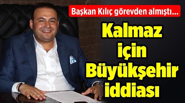 Başkan Kılıç görevden almıştı... Kalmaz için Büyükşehir iddiası